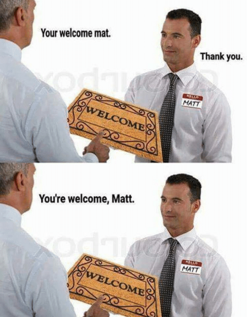 your welcome: Your welcome mat.  Thank you.  MATT  OME  You're welcome, Matt.  MATT  OME