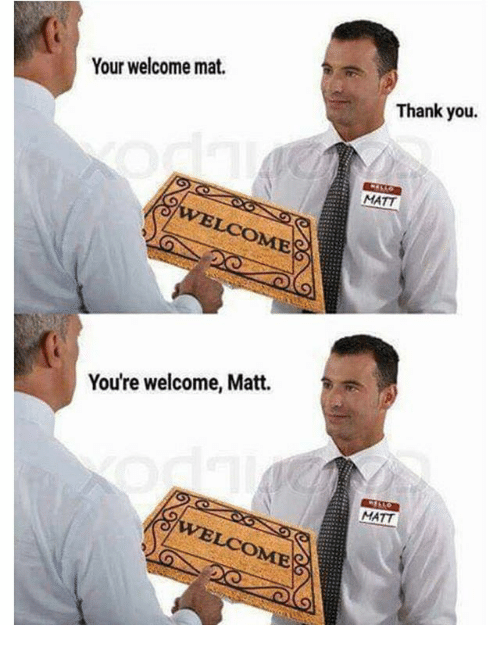 your welcome: Your welcome mat.  Thank you.  MATT  You're welcome, Matt.  MATT  VELCOME
