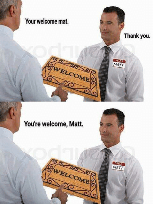 your welcome: Your welcome mat.  Thank you  MATT  You're welcome, Matt.  MATT  LCOME