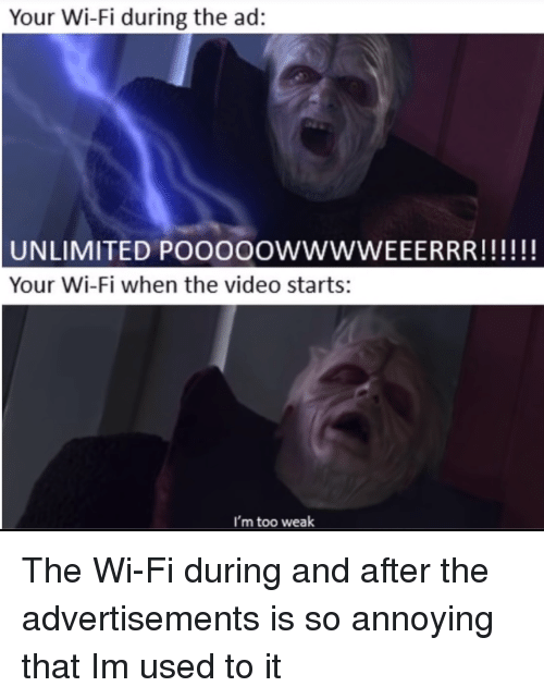 So Annoying: Your Wi-Fi during the ad:  Your Wi-Fi when the video starts:  I'm too weak The Wi-Fi during and after the advertisements is so annoying that Im used to it