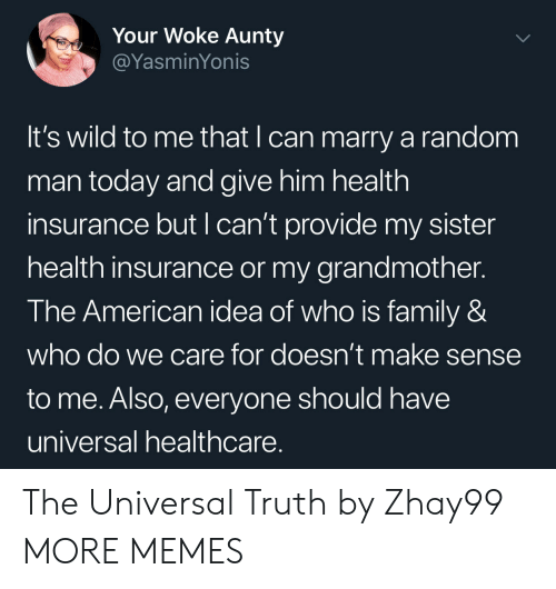 Health Insurance: Your Woke Aunty  @YasminYonis  It's wild to me that I can marry a random  man today and give him health  insurance but I can't provide my sister  health insurance or my grandmother.  The American idea of who is family &  who do we care for doesn't make sense  to me. Also, everyone should have  universal healthcare The Universal Truth by Zhay99 MORE MEMES