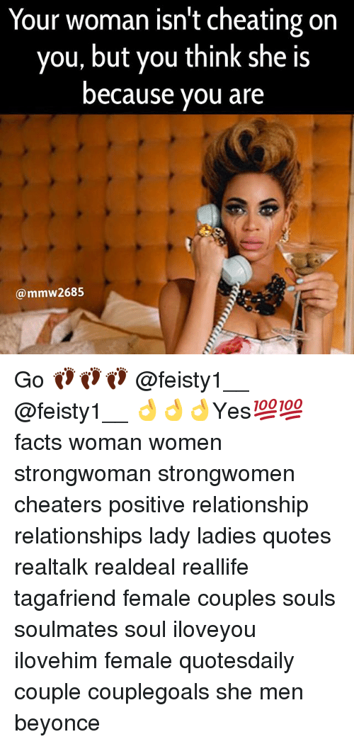 Beyonce, Cheating, and Facts: Your woman isn't cheating on  you, but you think she is  because you are  (a mmw2685 Go 👣👣👣 @feisty1__ @feisty1__ 👌👌👌Yes💯💯 facts woman women strongwoman strongwomen cheaters positive relationship relationships lady ladies quotes realtalk realdeal reallife tagafriend female couples souls soulmates soul iloveyou ilovehim female quotesdaily couple couplegoals she men beyonce