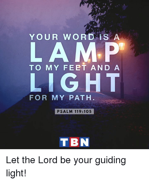 tbn: YOUR WOR D is A  LAMP  TO MY FEET AND A  LIGHT  FOR MY PATH  PSALM 119: 105  TBN Let the Lord be your guiding light!