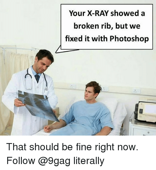 9gag, Memes, and Photoshop: Your X-RAY showed a  broken rib, but we  fixed it with Photoshop That should be fine right now. Follow @9gag literally
