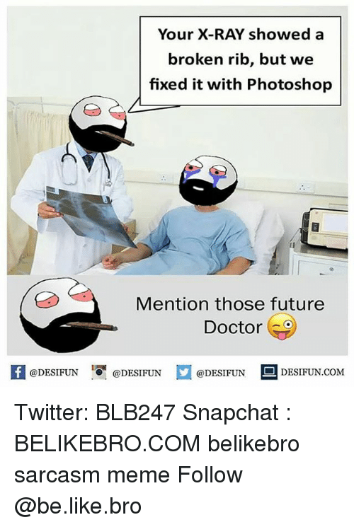 Be Like, Doctor, and Future: Your X-RAY showeda  broken rib, but we  fixed it with Photoshop  Mention those future  Doctor  @DESIFUN 10闇@DESIFUN  DESIFUN.COMM Twitter: BLB247 Snapchat : BELIKEBRO.COM belikebro sarcasm meme Follow @be.like.bro
