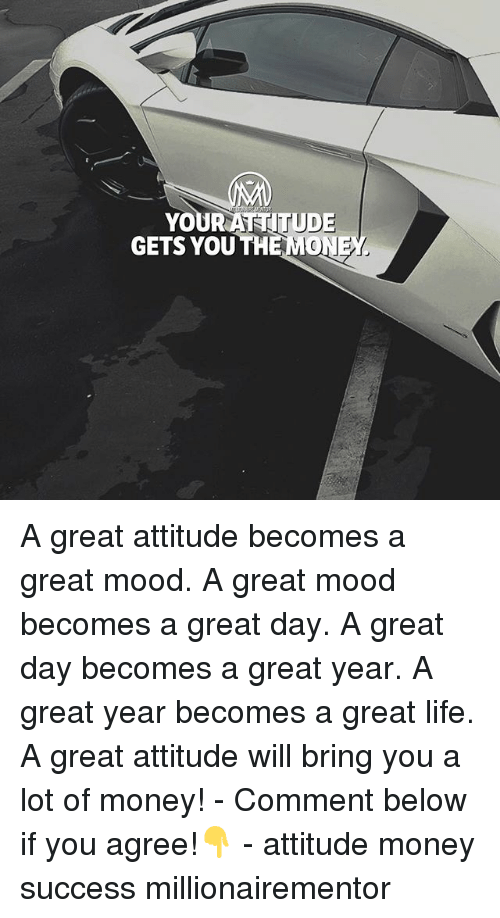 Life, Memes, and Money: YOURATITUD  GETS YOU THE MON  EY A great attitude becomes a great mood. A great mood becomes a great day. A great day becomes a great year. A great year becomes a great life. A great attitude will bring you a lot of money! - Comment below if you agree!👇 - attitude money success millionairementor
