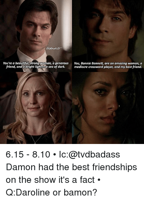crossword: You're a beautiful Strong woman, a generous You, Bonnie Bennett, are an amazing woman, a  friend, and a bright light in a sea of dark  mediocre crossword player, and my best friend. 6.15 - 8.10 • Ic:@tvdbadass Damon had the best friendships on the show it's a fact • Q:Daroline or bamon?