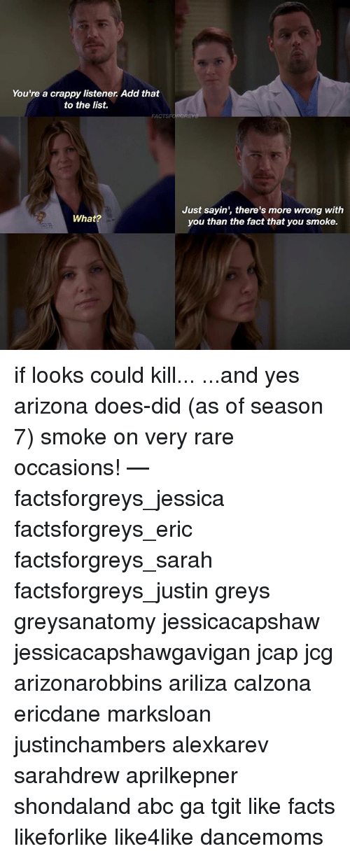 Abc, Facts, and Memes: You're a crappy listener Add that  to the list.  FACTS  What?  Just sayin', there's more wrong with  you than the fact that you smoke. if looks could kill... ...and yes arizona does-did (as of season 7) smoke on very rare occasions! — factsforgreys_jessica factsforgreys_eric factsforgreys_sarah factsforgreys_justin greys greysanatomy jessicacapshaw jessicacapshawgavigan jcap jcg arizonarobbins ariliza calzona ericdane marksloan justinchambers alexkarev sarahdrew aprilkepner shondaland abc ga tgit like facts likeforlike like4like dancemoms