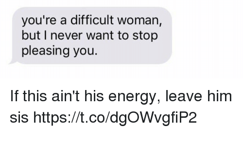 Energy, Girl Memes, and Never: you're a difficult woman,  but I never want to stop  pleasing you If this ain't his energy, leave him sis https://t.co/dgOWvgfiP2