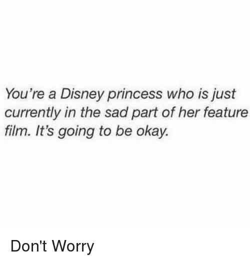 Disney, Okay, and Princess: You're a Disney princess who is just  currently in the sad part of her feature  film. It's going to be okay. Don't Worry