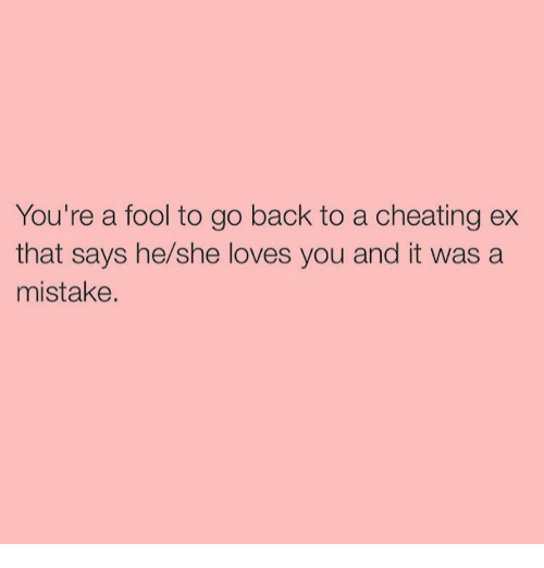 Cheating, Ex's, and Love: You're a fool to go back to a cheating ex  that says he/she loves you and it was a  mistake.