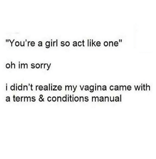 """Relationships, Sorry, and Girl: """"You're a girl so act like one""""  oh im sorry  i didn't realize my vagina came with  a terms & conditions manual"""