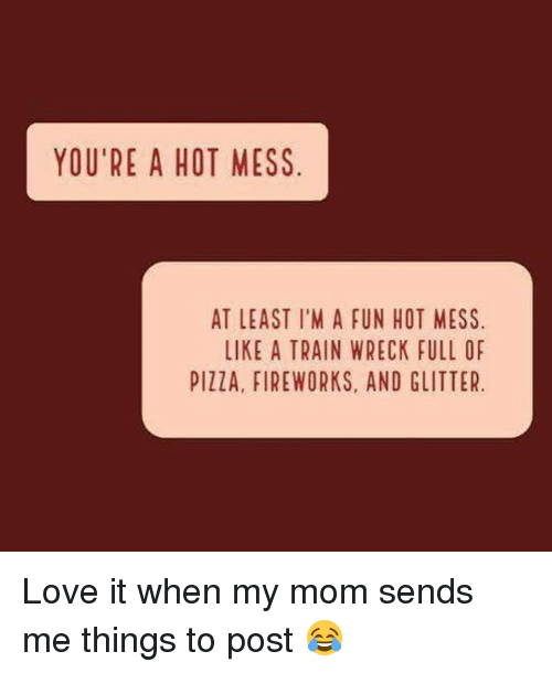 Love, Fireworks, and Train: YOU'RE A HOT MESS  AT LEAST I'M A FUN HOT MESS  LIKE A TRAIN WRECK FULL OF  PIllA, FIREWORKS, AND GLITTER. Love it when my mom sends me things to post 😂