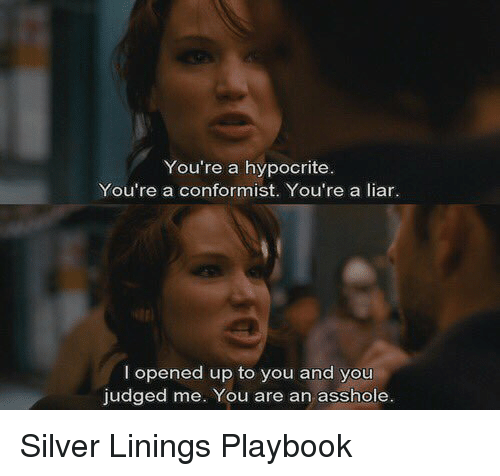 silver linings: You're a hypocrite.  You're a conformist. You're a liar.  I opened up to you and you  judged me. You are an asshole. Silver Linings Playbook