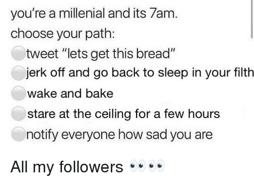 "millenial: you're a millenial and its 7am  choose your path:  tweet ""lets get this bread""  jerk off and go back to sleep in your filth  wake and bake  stare at the ceiling for a few hours  notify everyone how sad you are All my followers 👀👀"