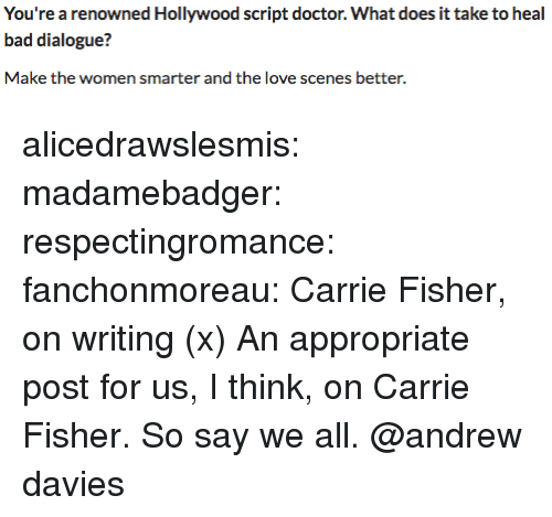 fisher: You're a renowned Hollywood script doctor. What does it take to heal  bad dialogue?  Make the women smarter and the love scenes better. alicedrawslesmis: madamebadger:  respectingromance:  fanchonmoreau: Carrie Fisher, on writing (x)  An appropriate post for us, I think, on Carrie Fisher.   So say we all.  @andrew davies
