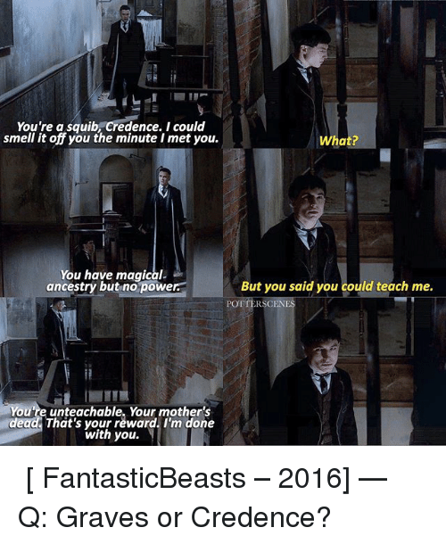 credence: You're a squib Credence. I could  smell it off you the minute I met you.  You have magical-  ancestry but no powe  ou're unteachable, Your mother's  dead That's your reward. I'm done  with you.  What?  But you said you could teach me.  RSCEN ➙ [ FantasticBeasts – 2016] — Q: Graves or Credence?