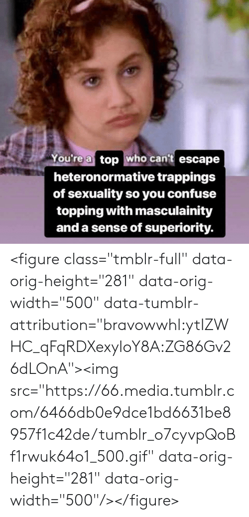 """Topping: You're a top who cant escape  heteronormative trappings  of sexuality so you confuse  topping with masculainity  and a sense of superiority. <figure class=""""tmblr-full"""" data-orig-height=""""281"""" data-orig-width=""""500"""" data-tumblr-attribution=""""bravowwhl:ytIZWHC_qFqRDXexyIoY8A:ZG86Gv26dLOnA""""><img src=""""https://66.media.tumblr.com/6466db0e9dce1bd6631be8957f1c42de/tumblr_o7cyvpQoBf1rwuk64o1_500.gif"""" data-orig-height=""""281"""" data-orig-width=""""500""""/></figure>"""
