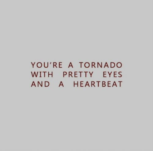 Tornado: YOU'RE A TORNADO  WITH PRETTY EYES  AND A HEARTBEAT