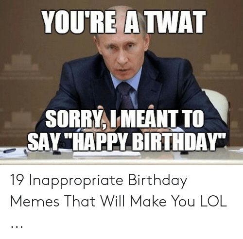 "Inappropriate Birthday Memes: YOURE A TWAT  SORRYLMEANT TO  SAY""HAPPY BIRTHDAY 19 Inappropriate Birthday Memes That Will Make You LOL ..."