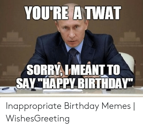 "Inappropriate Birthday Memes: YOURE A TWAT  SORRYLMEANT TO  SAY""HAPPY BIRTHDAY Inappropriate Birthday Memes 