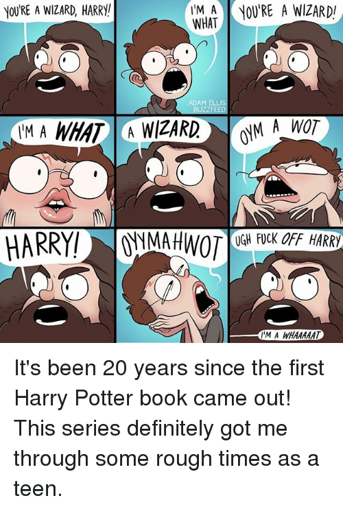 harry potter book: YOU'RE A WIZARD, HARRY!  IM A OV'RE A WIZARD  WHAT  ADAM ELLIS  BUZZFEED  TM A WHAT A WIZARD M A WOT  AHWT OGH FUCK OFF HARRY  IM A WHAAAAT It's been 20 years since the first Harry Potter book came out! This series definitely got me through some rough times as a teen.