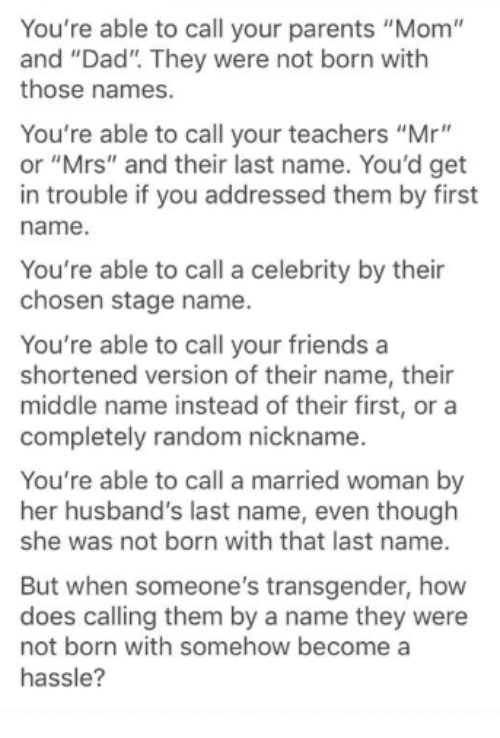 """Dad, Friends, and Memes: You're able to call your parents """"Mom""""  and """"Dad"""". They were not born with  those names.  You're able to call your teachers """"Mr""""  or """"Mrs"""" and their last name. You'd get  in trouble if you addressed them by first  name.  You're able to call a celebrity by their  chosen stage name.  You're able to call your friends a  shortened version of their name, their  middle name instead of their first, or a  completely random nickname.  You're able to call a married woman by  her husband's last name, even though  she was not born with that last name.  But when someone's transgender, how  does calling them by a name they were  not born with somehow become a  hassle?"""
