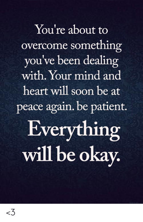 Heart Will: You're about to  overcome something  you've been dealing  with. Your mind and  heart will soon be at  peace again. be patient.  Everything  will be okay. <3