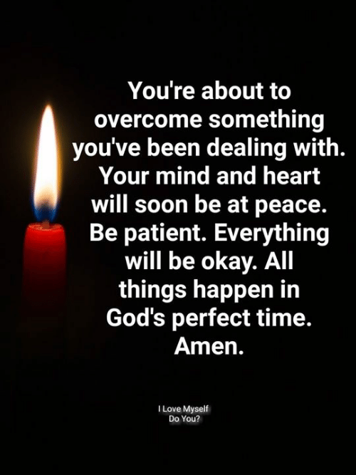 Heart Will: You're about to  overcome something  you've been dealing with.  Your mind and heart  will soon be at peace.  Be patient. Everything  will be okay. All  things happen in  God's perfect time.  Amen.  I Love Myself  Do You?