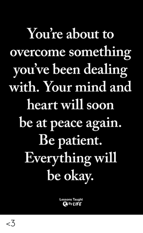 Heart Will: You're about to  overcome something  you've been dealing  with. Your mind and  heart will soon  be at peace again.  Be patient.  Everything will  be okay  Lessons Taught  ByLIFE <3