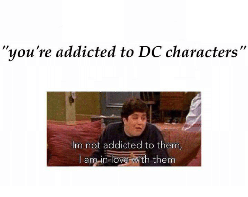 "dc characters: ""you're addicted to DC characters""  Im not addicted to them,  I am in love  with them"
