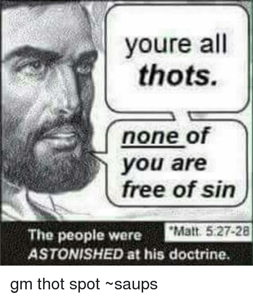 Thot Spot: youre  all  thots.  none of  free of sin  The people were  Matt 5:27-28  ASTONISHED at his doctrine gm thot spot ~saups