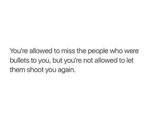 you again: You're allowed to miss the people who were  bullets to you, but you're not allowed to let  them shoot you again