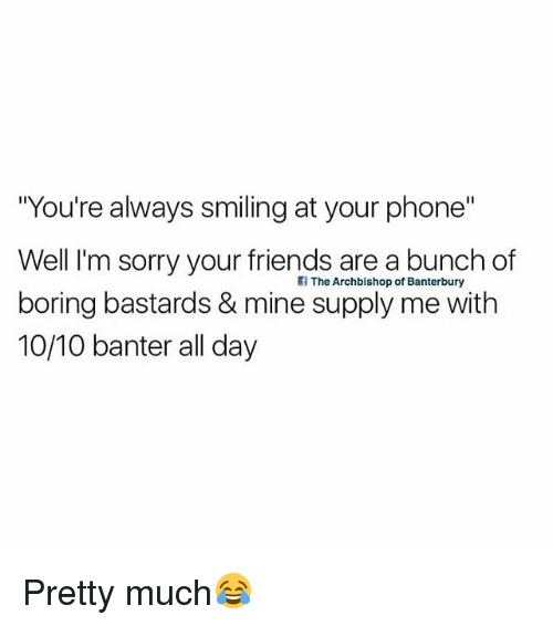 "Friends, Phone, and Sorry: ""You're always smiling at your phone""  Well I'm sorry your friends are a bunch of  boring bastards & mine supply me with  10/10 banter all day  The Archbishop of Banterbury Pretty much😂"
