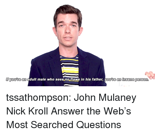 John Mulaney: youre  an adult male who sees no flaws in his father, you'te an insame pers  on. tssathompson: John Mulaney  Nick Kroll Answer the Web's Most Searched Questions