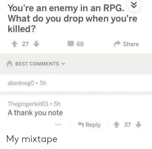 Mixtape: You're an enemy in an RPG.  What do you drop when you're  killed?  27  68  Share  BEST COMMENTS  abedneg0 .5h  Thegingerkido1. 5h  A thank you note  Reply 37 My mixtape