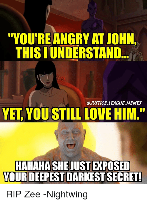 """Love, Memes, and Justice League: """"YOU'RE ANGRY ATJOHN,  THIS I UNDERSTAND  OJUSTICELLEAGUE.MEMES  YET YOU STILL LOVE HIM.""""  HAHAHASHEJUSTEPOSED  YOUR DEEPEST DARKEST SECRET! RIP Zee -Nightwing"""