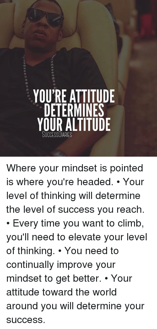 Memes, Time, and World: YOU'RE ATTITUDE  DETERMINES  YOUR ALTITUDE  SUCCESSDIARIES Where your mindset is pointed is where you're headed. • Your level of thinking will determine the level of success you reach. • Every time you want to climb, you'll need to elevate your level of thinking. • You need to continually improve your mindset to get better. • Your attitude toward the world around you will determine your success.