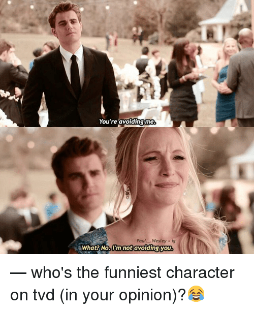 Memes, 🤖, and Tvd: You're avoiding me  Paul. .Wesley ig  What? No. I'm not avoiding you — who's the funniest character on tvd (in your opinion)?😂