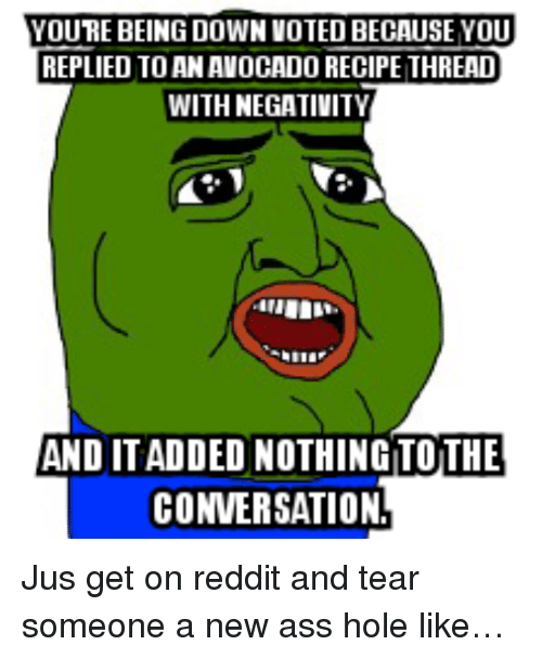 reddit: YOURE BEING DOWN VOTED BECAUSE YOU  REPLIED TO AN AVOCADO RECIPE THREAD  WITH NEGATIVITY  AND ITADDED NOTHINGTOTHE  CONVERSATION <p>Jus get on reddit and tear someone a new ass hole like&hellip;</p>