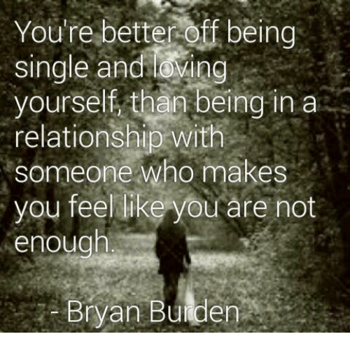 Love, Memes, and In a Relationship: You're betteroff being  single and loving  yourself than being in a  relationship with  someone who  makes  you feel like you are not  enough  Bryan Bulden