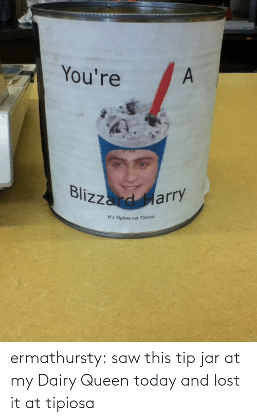 tip jar: You're  Blizzard Harry  It's Tipiosa not Tipiosa ermathursty:  saw this tip jar at my Dairy Queen today and lost it at tipiosa