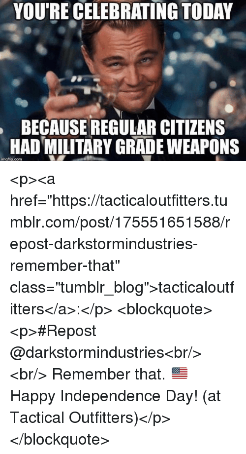 """Independence Day, Tumblr, and Blog: YOU'RE CELEBRATING TODAY  BECAUSE REGULAR CITIZENS  HAD MILITARY GRADE WEAPONS  imgflip.com <p><a href=""""https://tacticaloutfitters.tumblr.com/post/175551651588/repost-darkstormindustries-remember-that"""" class=""""tumblr_blog"""">tacticaloutfitters</a>:</p> <blockquote><p>#Repost @darkstormindustries<br/> ・・・<br/> Remember that. 🇺🇸 Happy Independence Day! (at Tactical Outfitters)</p></blockquote>"""