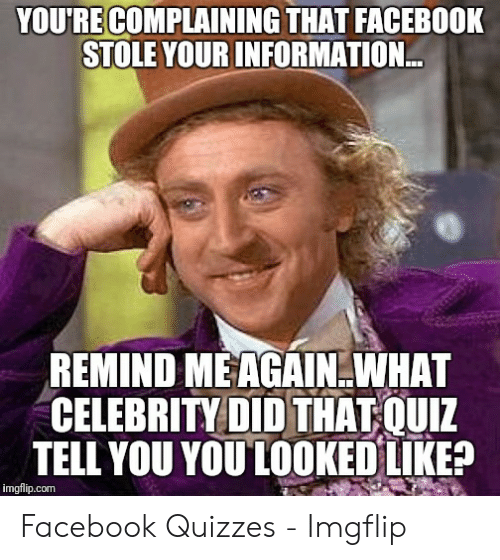 Quiz Meme: YOU'RE COMPLAINING THAT FACEBOOK  STOLE YOURINFORMATION  REMIND MEAGAIN.WHAT  CELEBRITY DID THAT QUIZ  TELL YOU YOULOOKED LIKEP  imgflip.com Facebook Quizzes - Imgflip