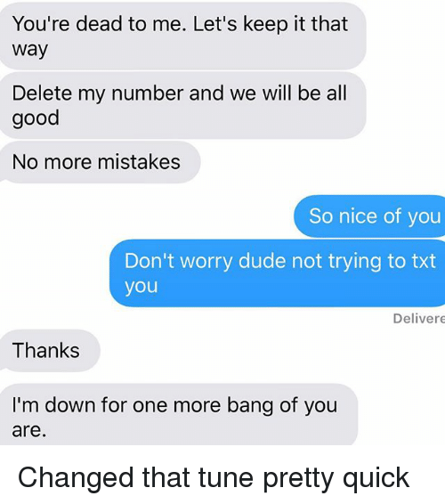 Dude, Relationships, and Texting: You're dead to me. Let's keep it that  way  Delete my number and we will be all  good  No more mistakes  So nice of you  Don't worry dude not trying to txt  you  Delivere  Thanks  I'm down for one more bang of you  are Changed that tune pretty quick
