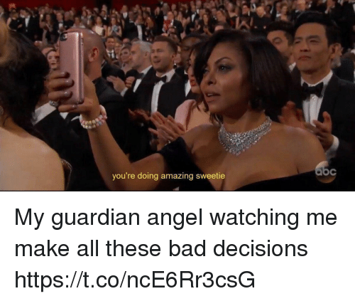 guardian angels: you're doing amazing sweetie My guardian angel watching me make all these bad decisions https://t.co/ncE6Rr3csG