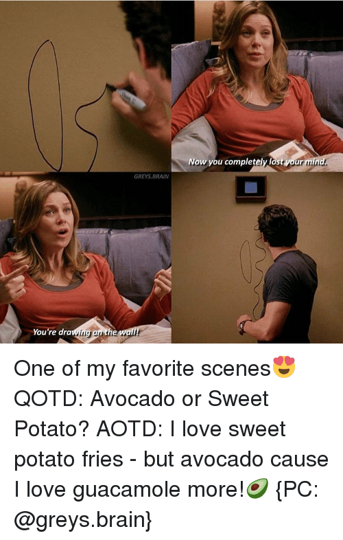 Brains, Guacamole, and Memes: You're dra  GREYS, BRAIN  our mind.  Now you completely lost One of my favorite scenes😍 QOTD: Avocado or Sweet Potato? AOTD: I love sweet potato fries - but avocado cause I love guacamole more!🥑 {PC: @greys.brain}