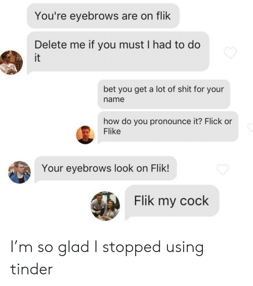 how do you pronounce: You're eyebrows are on flik  Delete me if you must I had to do  it  bet you get a lot of shit for your  name  how do you pronounce it? Flick or  Flike  Your eyebrows look on Flik!  Flik my cock I'm so glad I stopped using tinder