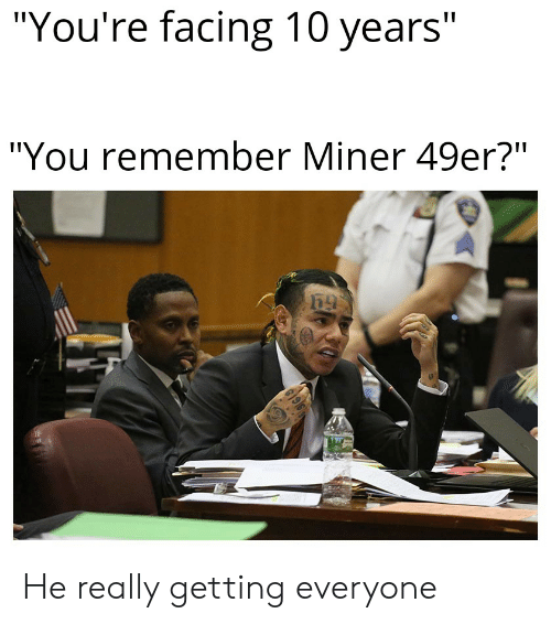 "49er: ""You're facing 10 years""  ""You remember Miner 49er?"" He really getting everyone"