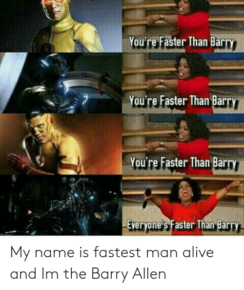 Fastest Man Alive: You're Faster Than Bar  You're Faster Than Barry  You're Faster Than Barry  Everyone s Faster Than Barry My name is fastest man alive and Im the Barry Allen